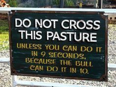 Funny Sign: Do Not Cross This Pasture Unless You Can Do It in 9 Seconds, Because the Bull Can Do It in 10.