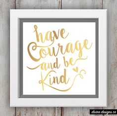 Have Courage and Be Kind - Inspirational Quote Printable from Cinderella 2015 - Faux Gold Foil Print - Wall Art Print
