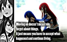 Anime- Fairy Tail Characters- Wendy and Erza Quote- Moving on doesn't mean you forget about things. It just means you have to accept what happened and continue living Anime Qoutes, Manga Quotes, Fairy Tale Anime, Fairy Tales, Noragami, Fairy Tail Quotes, Naruto, Animes On, Fariy Tail