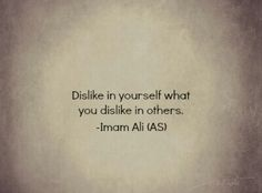 Dislike in yourself what you dislike in others. -Imam Ali (AS) Hazrat Ali Sayings, Imam Ali Quotes, Hadith Quotes, Muslim Quotes, Religious Quotes, Quran Quotes Inspirational, Wise Quotes, Great Quotes, Imam Malik