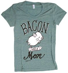 """Bacon Had a Mom"" Women's T-Shirt by Herbivore Clothing - $24.95 on veganessentials.com"