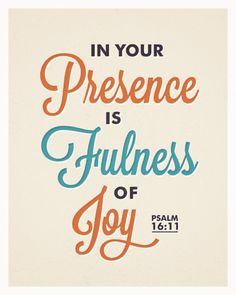 Psalm 16:11  I love ALL of these JOY verses in the Bible.  I think I'm going to start framing them and putting them ALL around my house.  The Joy of the Lord is our Strength after all.  Be Strong, Be happy!  I love the word JOY!