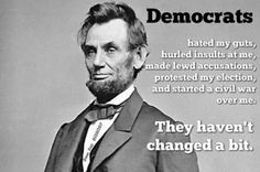 Wrong! Lincoln would most likely align himself w/ Democrats if he were alive today because Republicans have changed their views & policies so much that they more accurately resemble the Democrats of Lincoln's time than the Republicans. During Lincoln's time I'd probably be Republican, but now you couldn't pay me to vote for those asshats! This is something Republicans love to bring up, but never accurately represent.