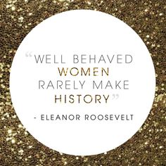 Image result for well behaved women rarely make history eleanor roosevelt