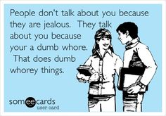 People dont talk about you because they are jealous. They talk about you because your a dumb whore. That does dumb whorey things.