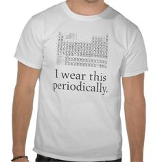 I Wear This Periodically - Funny Nerd Scientist Tshirt - Bought this for my Dad!