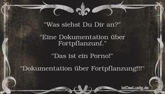 """""""Was siehst Du Dir an?"""" """"Eine Dokumentation über Fortpflanzunf."""" """"Das ist ein Porno!"""" """"Dokumentation über Fortpflanzung!!!"""" ... gefunden auf https://www.istdaslustig.de/spruch/2517 #lustig #sprüche #fun #spass"""