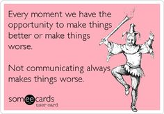 Every moment we have the opportunity to make things better or make things worse. Not communicating always makes things worse.