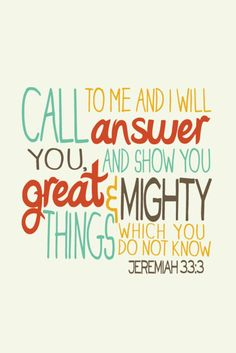 Call to Me and I WILL answer you! This hung on my bulletin board throughout my childhood - a verse I will never forget :) Jeremiah 33:3