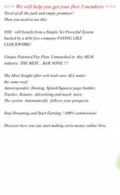 We will help you get your first 5 members   ALL the referrals in your downline will  pass up to their even referrals to YOU! Tired of all the junk and empty promises? Then you need to see this:   YOU  will benefit from a Simple Yet Powerful System backed by a debt free company PAYING LIKE  CLOCKWORK!  Unique Patented Pay Plan, Unmatched in  this MLM industry. THE BEST....BAR NONE !!!   The Most Sought after web tools now ALL under the same roof: Autoresponder, Hosting. #mlm opportunities