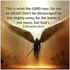 "and he said, ""Listen, all Judah and the inhabitants of Jerusalem and King Jehoshaphat: thus says the LORD to you, 'Do not fear or be dismayed because of this great multitude, for the battle is not yours but God's. (2 Chronicles 20:15 NAS)  https://www.facebook.com/TodaysBibleVerse/photos/1068666763154473"