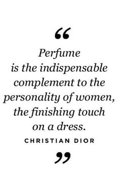 """Perfume is the indispensable compliment to the personality of women, the finishing touch on a dress."" - Christian Dior"