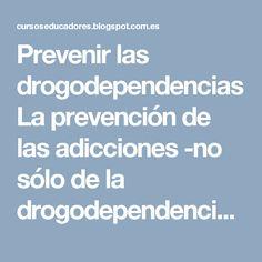 Prevenir las drogodependencias  La prevención de las adicciones -no sólo de la drogodependencia, sino otras que no implican necesariamente una sustancia determinada-, a pesar de que cuenta con una corta historia, ha pasado por diferentes cambios en su evolución.