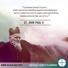 """Limitation of one's freedom might seem to be something negative and unpleasant, but love makes it a positive, joyful, and creative thing. Freedom exists for the sake of love."" - Pope St. John Paul II"