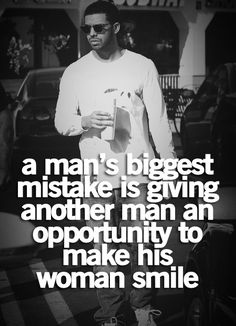 A man's biggest mistake is giving another man an opportunity to make his woman smile. Drake.
