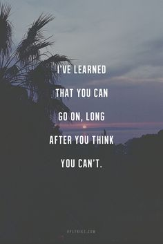 I've Learned You Can Go on, Long after You Think You Can't.