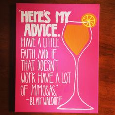 """Here's my advice. Have a little faith, and if that doesn't work have a lot of mimosas."" -Blair Waldorf. Cute canvas painting from Gossip Girl!"