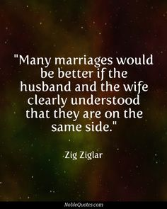 many marriages would be better if the husband and the wife clearly understood that they are on the same side