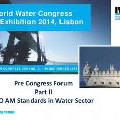 World Water Congress & Exhibition 2014, Lisbon LISBON CONGRESS CENTRE, 21 – 26 SEPTEMBER 2014 Pre Congress Forum Part II ISO AM Standards in Water Secto. http://slidehot.com/resources/regulators-view-of-standard.26558/