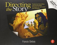 Directing the Story: Professional Storytelling and Storyboarding Techniques for Live Action and Animation by Francis Glebas