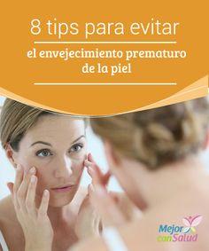 8 tips para evitar el envejecimiento prematuro de la piel   Descubre los mejores consejos para evitar el envejecimiento prematuro de la piel. ¡Toma nota!