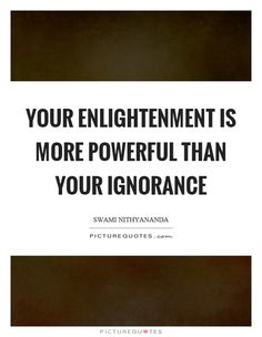 Your enlightenment is more powerful than your ignorance Picture Quote #1