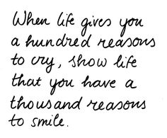"""""""When life gives you a hundred reasons to cry, show life that you have a thousand reasons to smile."""" needed this today after hearing about Dad's news"""