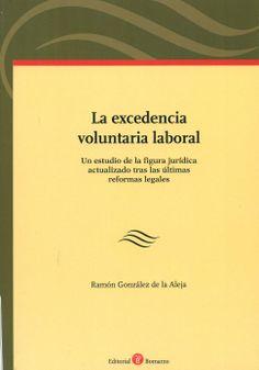La excedencia voluntaria laboral : un estudio de la figura jurídica actualizado tras las últimas reformas legales / Ramón González de la Aleja. - Albacete : Bomarzo, 2013