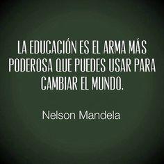 La educación es el arma más poderosa que puedes usar para cambiar el mundo... Todos los sabemos y algunos luchamos por ello y otros de ello se aprovechan