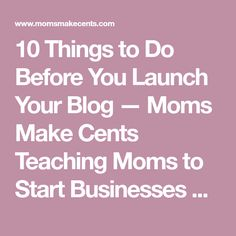 10 Things to Do Before You Launch Your Blog — Moms Make Cents Teaching Moms to Start Businesses + Work At Home