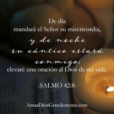 Salmo 42:8  Pero de día mandará Jehová su misericordia, Y de noche su cántico estará conmigo, y mi oración al Dios de mi vida.♔