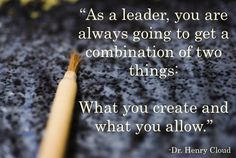 """As a leader, you are always going to get a combination of two things: what you create and what you allow."" - Dr. Henry Cloud"