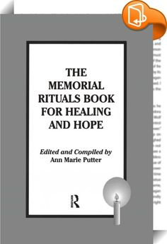 The Memorial Rituals Book for Healing and Hope    :  This is a book filled with activities to allow individuals, families, and groups in bereavement support groups, at retreats, memorial services, and conferences to acknowledge the death of a loved one or community member in a gentle but effective way. The rituals include information about the appropriate age for specific rituals, materials needed for them, a description of how to go about creating them, and suggested meditations, poem...