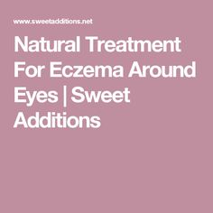 Natural Treatment For Eczema Around Eyes | Sweet Additions