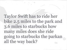 GOOD LUCK! First, I know that she has to ride her bike 2.5 miles to the park and 3.6 miles to Starbucks so I add them up and I get 6.1 miles. Next, I know that she has to ride all the way back which is 6.1 miles. Then, I add 6.1+6.1=12.2.  Finally, my solution is Taylor Swift rode 12.2 miles. Thanks for reading and please leave any feedback in the comments!!!