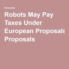 A draft report from European Parliament proposes civil laws for robotics. Pay Taxes, European Parliament, Proposals, Robotics, May, Current Events, Robots, Robot, Proposal