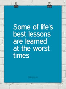 Some of life's  best lessons are learned  at the worst  times
