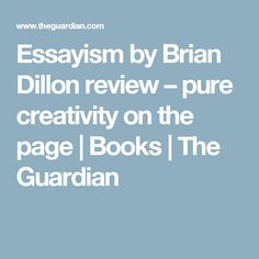 Essayism by Brian Dillon review – pure creativity on the page | Books | The Guardian