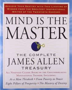 Mind is the Master: The Complete James Allen Treasury by James Allen