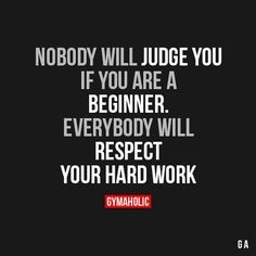 Nobody Will Judge You If You Are A BeginnerEverybody will respect your hard work.http://www.gymaholic.co