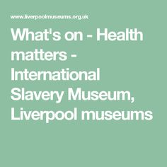 What's on - Health matters - International Slavery Museum, Liverpool museums