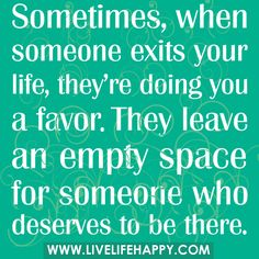 Sometimes, when someone exits your life, they're doing you a favor. They leave an empty space for someone who deserves to be there.