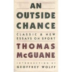 $7-$45 @ Amazon. An Outside Chance: Classic & New Essays on Sport. Most of us know McGuane for his novels, but, this is his best book, period. His sense of humor is intact here, but he is able to write about boats, reels, the sea, and a wily fish called a permit with a depth and understanding that seems to escape him when he writes novels. Sorry, Tom, but it's true.