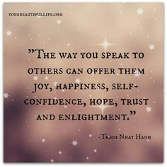 """""""The way you speak to others ..."""" --Thich Nhat Hanh"""