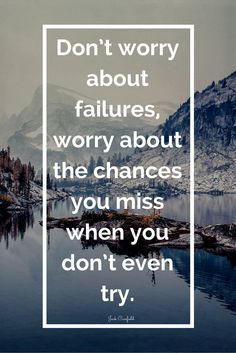 """""""Don't worry about failures, worry about the chances you miss when you don't even try."""""""