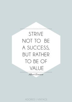 Strive not be a success, but rather to be of value. -Einstein