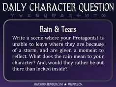 ★ Daily Character Question ★Rain & TearsWrite a scene where your Protagonist is unable to leave where they are because of a storm, and are given a moment to reflect. What does the rain mean to your character? And, would they rather be out there than locked inside?Any work you create based off this prompt belongs to you, no sourcing is necessary though it would be really appreciated! And don't forget to tag maxkirin (or tweet @MistreKirin), so that I can check-out your stories!Want more…