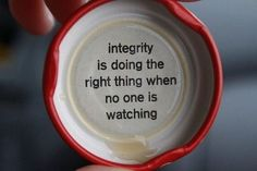 """Integrity is doing the right thing when no one is watching."""
