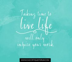 <3 Taking time to live life will only inspire your work
