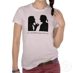No!  We NEVER gossip about you!  Tshirt #gossip #zazzle